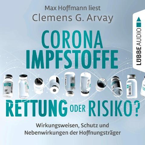 Corona-Impfstoffe: Rettung oder Risiko? - Wirkungsweisen, Schutz und Nebenwirkungen der Hoffnungsträger (Ungekürzt) - Clemens G. Arvay