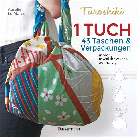 Furoshiki. Ein Tuch - 43 Taschen und Verpackungen: Handtaschen, Rucksäcke, Stofftaschen und Geschenkverpackungen aus großen Tüchern knoten. Einfach, nachhaltig, plastikfrei - Aurélie Le Marec