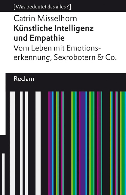 Künstliche Intelligenz und Empathie. Vom Leben mit Emotionserkennung, Sexrobotern & Co. - Catrin Misselhorn