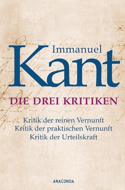 Die drei Kritiken - Kritik der reinen Vernunft. Kritik der praktischen Vernunft. Kritik der Urteilskraft - Immanuel Kant