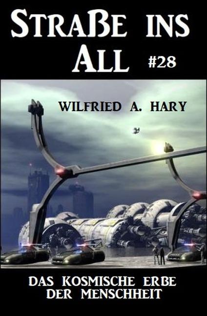 Straße ins All 28: Das kosmische Erbe der Menschheit - Wilfried A. Hary