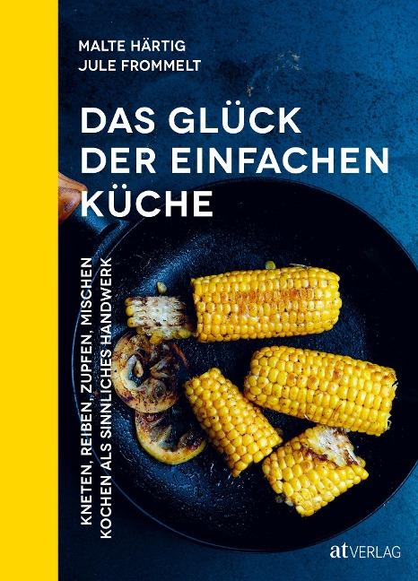 Das Glück der einfachen Küche - Malte Härtig, Jule Felice Frommelt