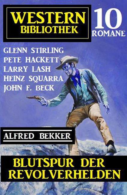 Blutspur der Revolverhelden: Western Bibliothek 10 Romane - Alfred Bekker, Glenn Stirling, Pete Hackett, John F. Beck, Larry Lash