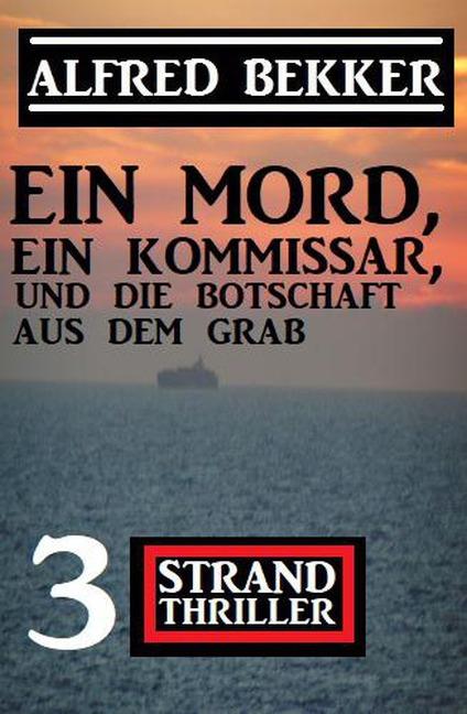 Ein Mord, ein Kommissar und die Botschaft aus dem Grab: 3 Strand Thriller - Alfred Bekker