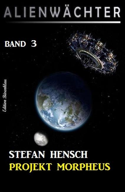 Projekt Morpheus: Alienwächter Band 3 - Stefan Hensch