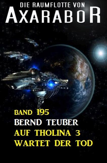 Auf Tholina 3 wartet der Tod: Die Raumflotte von Axarabor - Band 195 - Bernd Teuber