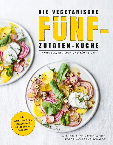 Die vegetarische Fünf-Zutaten-Küche - Anne-Katrin Weber