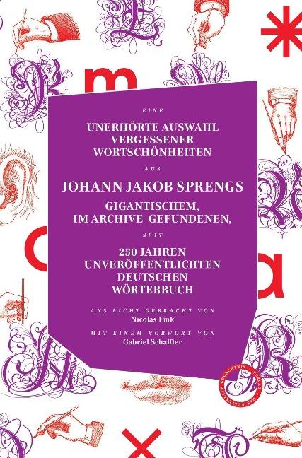 UNERHÖRTE AUSWAHL VERGESSENER WORTSCHÖNHEITEN AUS JOHANN JAKOB SPRENGS GIGANTISCHEM, IM ARCHIVE GEFUNDENEN, SEIT 250 JAHREN UNVERÖFFENTLICHTEN DEUTSCHEN WÖRTERBUCH - Johann Jacob Spreng, Nicolas Fink
