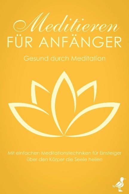 Meditieren für Anfänger: Gesund durch Meditation - Mit einfachen Meditationstechniken für Einsteiger über den Körper die Seele heilen - Neele Blumenberg