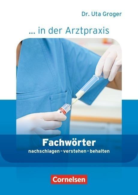 Medizinische Fachangestellte/... in der Arztpraxis 1.-3. Ausbildungsjahr. Fachwörter in der Arztpraxis - Uta Groger