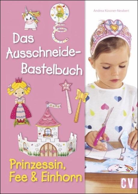 Das Ausschneide-Bastelbuch - Prinzessin, Fee & Einhorn - Andrea Küssner-Neubert