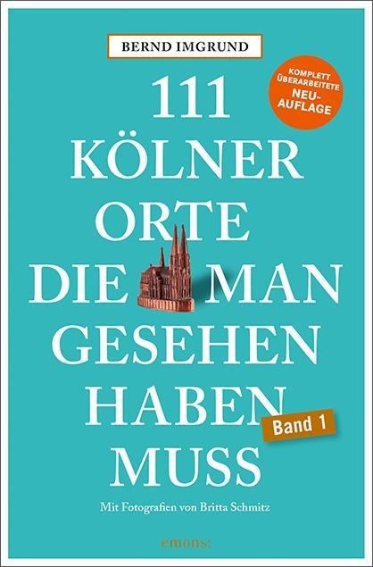 111 Kölner Orte, die man gesehen haben muss - Bernd Imgrund