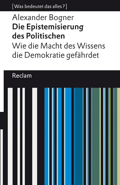 Die Epistemisierung des Politischen. Wie die Macht des Wissens die Demokratie gefährdet - Alexander Bogner