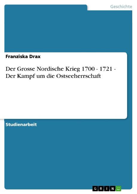 Der Grosse Nordische Krieg 1700 - 1721 - Der Kampf um die Ostseeherrschaft - Franziska Drax