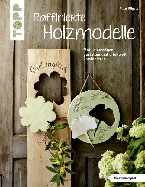 Raffinierte Holzmodelle (kreativ.kompakt) - Alice Rögele