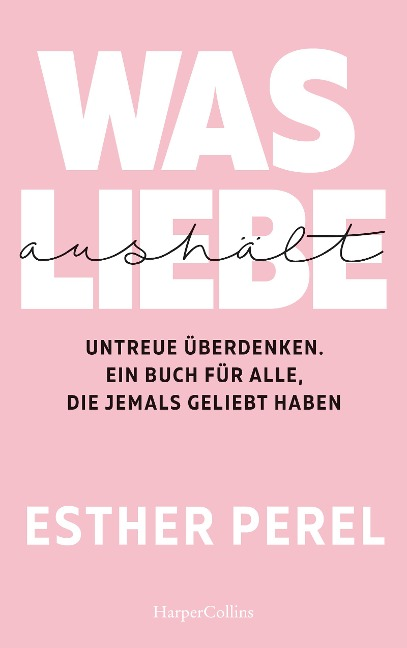 Was Liebe aushält - Untreue überdenken. Ein Buch für alle, die jemals geliebt haben - Esther Perel