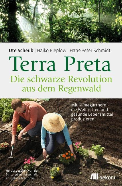 Terra Preta. Die schwarze Revolution aus dem Regenwald - Ute Scheub, Haiko Pieplow, Hans-Peter Schmidt