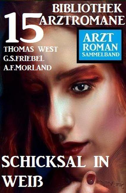 Schicksal in Weiß: Bibliothek 15 Arztromane - A. F. Morland, Thomas West, G. S. Friebel