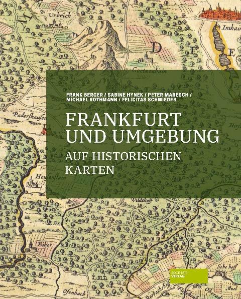 Frankfurt und Umgebung auf historischen Karten - Frank Berger, Peter Maresch, Michael Rothmann, Felicitas Schmieder, Sabine Hynek