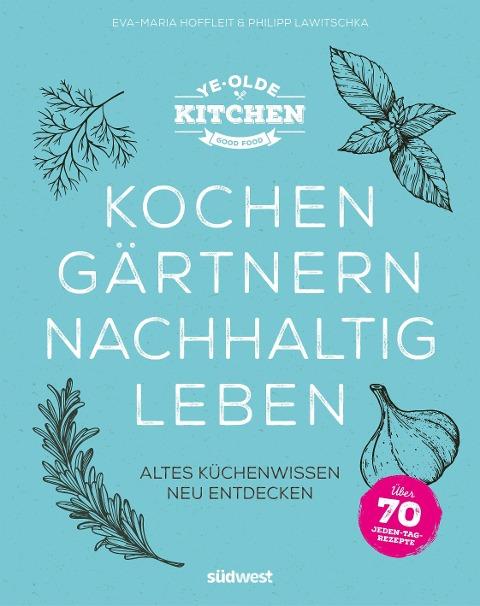 Ye Olde Kitchen - Kochen, gärtnern, nachhaltig leben - Eva-Maria Hoffleit, Philipp Lawitschka