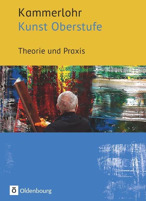 Kammerlohr - Kunst Oberstufe. Theorie und Praxis - Manuela Bünzow, Robert Hahne, Sigrid Klima, Gerlinde Rachow, Susanne Rezac
