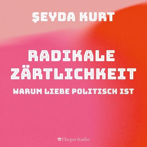 Radikale Zärtlichkeit ¿ Warum Liebe politisch ist (ungekürzt) - ¿Eyda Kurt