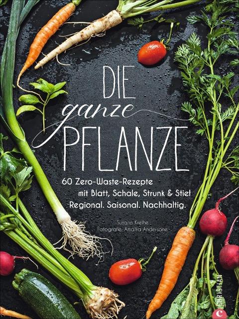 Kochbuch: Die ganze Pflanze. 60 geniale vegetarische Rezepte zu allen essbaren Teilen von Obst und Gemüse. Zero-Waste-Küche ohne Reste. Plus Infos zu Aufbewahrung, Lagerung und nachhaltigem Einkaufen - Susann Kreihe