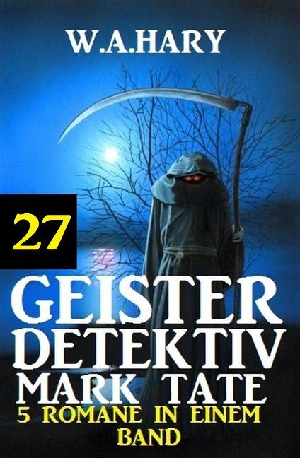 Geister-Detektiv Mark Tate 27 - 5 Romane in einem Band - W. A. Hary